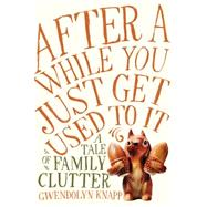 After a While You Just Get Used to It: A Tale of Family Clutter 9781592409136R