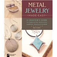 Metal Jewelry Made Easy A Crafter's Guide to Fabricating Necklaces, Earrings, Bracelets & More