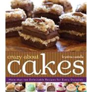 Crazy About Cakes More than 150 Delectable Recipes for Every Occasion