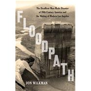 Floodpath The Deadliest Man-Made Disaster of 20th-Century America and the Making of Modern Los Angeles 9781620409152R