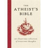 Atheist's Bible : An Illustrious Collection of Irreverent Thoughts