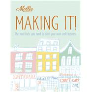 Mollie Makes: Making It! The Hard Facts You Need to Start Your Own Craft Business
