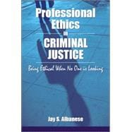 Professional Ethics in Criminal Justice : Being Ethical When No One Is Looking