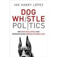 Dog Whistle Politics How Coded Racial Appeals Have Reinvented Racism and Wrecked the Middle Class