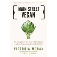 Main Street Vegan : Everything You Need to Know to Eat Healthfully and Live Compassionately in the Real World