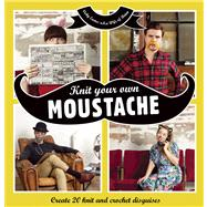 Knit Your Own Moustache Create 20 Knit and Crochet Disguises