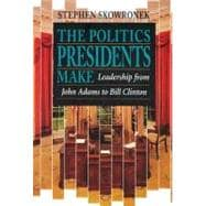 The Politics Presidents Make: Leadership from John Adams to Bill Clinton