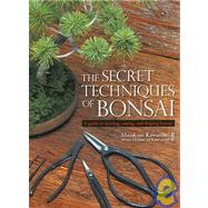 The Secret Techniques of Bonsai A Guide to Starting, Raising, and Shaping Bonsai