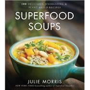 Superfood Soups 100 Delicious, Energizing & Plant-based Recipes