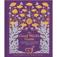 The Good Witch's Guide A Modern-Day Wiccapedia of Magickal Ingredients and Spells