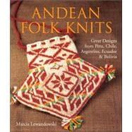 Andean Folk Knits Great Designs from Peru, Chile, Argentina, Ecuador & Bolivia