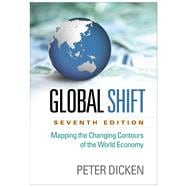 Global Shift, Seventh Edition Mapping the Changing Contours of the World Economy