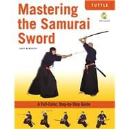 Mastering the Samurai Sword : A Full-Color, Step-by-Step Guide