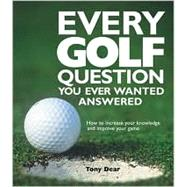 Every Golf Question You Ever Wanted Answered How to Increase Your Knowledge and Improve Your Game