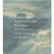 Landscape, Innovation, and Nostalgia : The Manton Collection of British Art