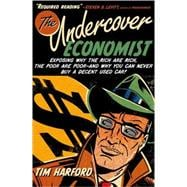 The Undercover Economist Exposing Why the Rich Are Rich, the Poor Are Poor--and Why You Can Never Buy a Decent Used Car!