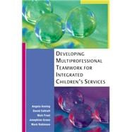 Developing Multi-Professional Teamwork for Integrated Children's Services : Research, Policy and Practice