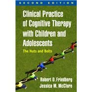Clinical Practice of Cognitive Therapy with Children and Adolescents, Second Edition The Nuts and Bolts