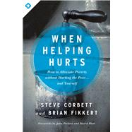 When Helping Hurts How to Alleviate Poverty Without Hurting the Poor . . . and Yourself